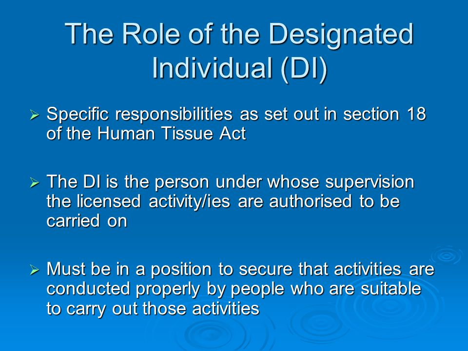 The Role of the Designated Individual (DI)  Specific responsibilities as set out in section 18 of the Human Tissue Act  The DI is the person under whose supervision the licensed activity/ies are authorised to be carried on  Must be in a position to secure that activities are conducted properly by people who are suitable to carry out those activities