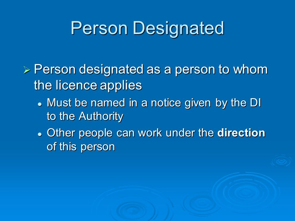 Person Designated  Person designated as a person to whom the licence applies Must be named in a notice given by the DI to the Authority Must be named in a notice given by the DI to the Authority Other people can work under the direction of this person Other people can work under the direction of this person