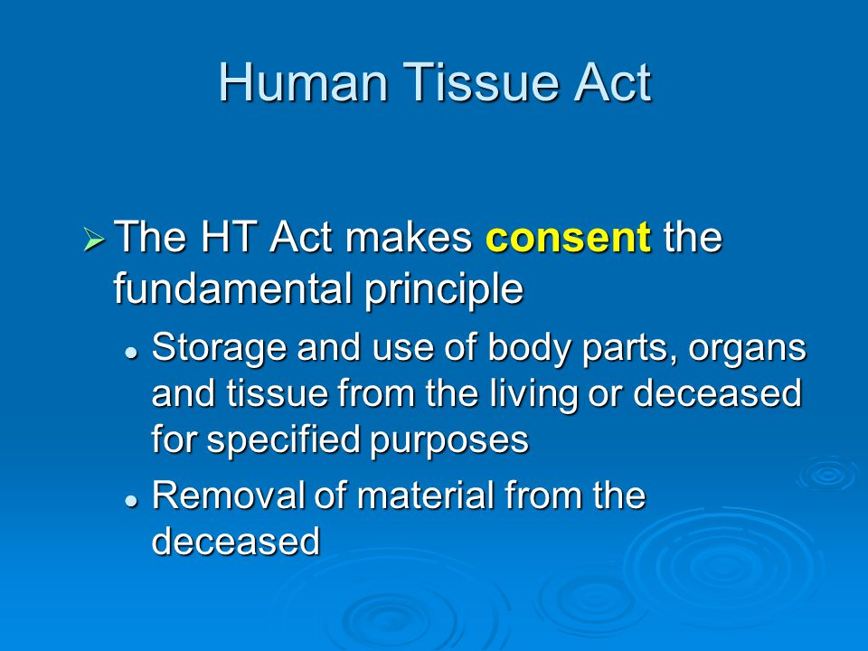Human Tissue Act  The HT Act makes consent the fundamental principle Storage and use of body parts, organs and tissue from the living or deceased for specified purposes Storage and use of body parts, organs and tissue from the living or deceased for specified purposes Removal of material from the deceased Removal of material from the deceased