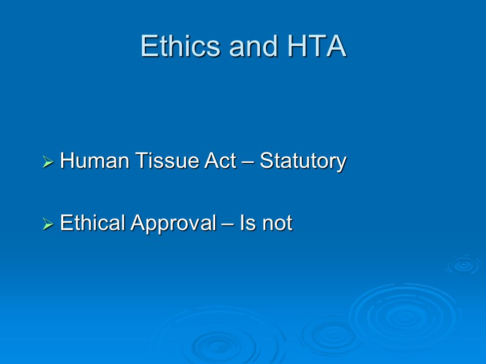 Ethics and HTA  Human Tissue Act – Statutory  Ethical Approval – Is not