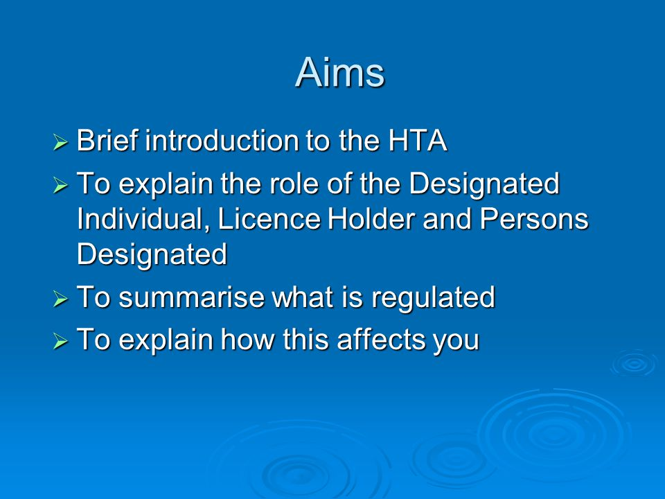 Aims  Brief introduction to the HTA  To explain the role of the Designated Individual, Licence Holder and Persons Designated  To summarise what is regulated  To explain how this affects you