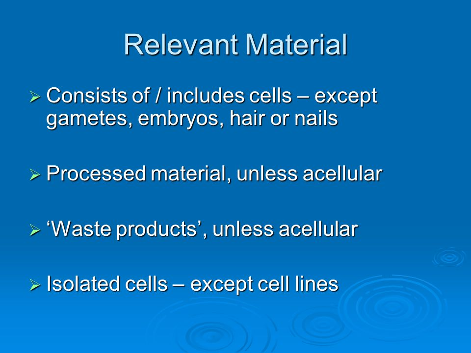 Relevant Material  Consists of / includes cells – except gametes, embryos, hair or nails  Processed material, unless acellular  'Waste products', u