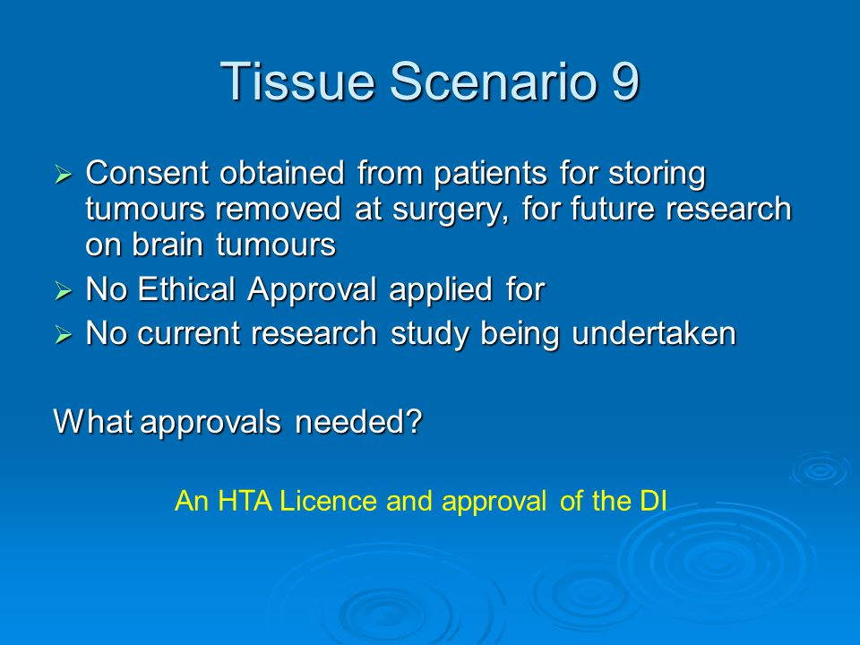 Tissue Scenario 9  Consent obtained from patients for storing tumours removed at surgery, for future research on brain tumours  No Ethical Approval applied for  No current research study being undertaken What approvals needed.