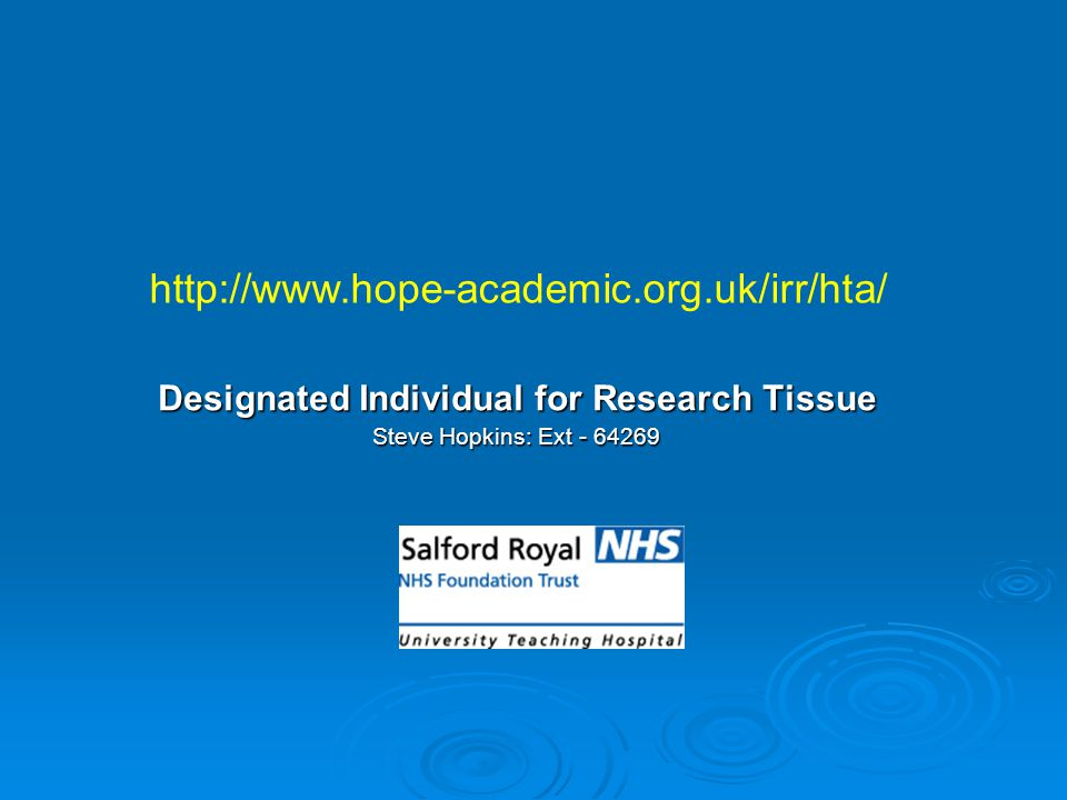 Designated Individual for Research Tissue Steve Hopkins: Ext - 64269 http://www.hope-academic.org.uk/irr/hta/
