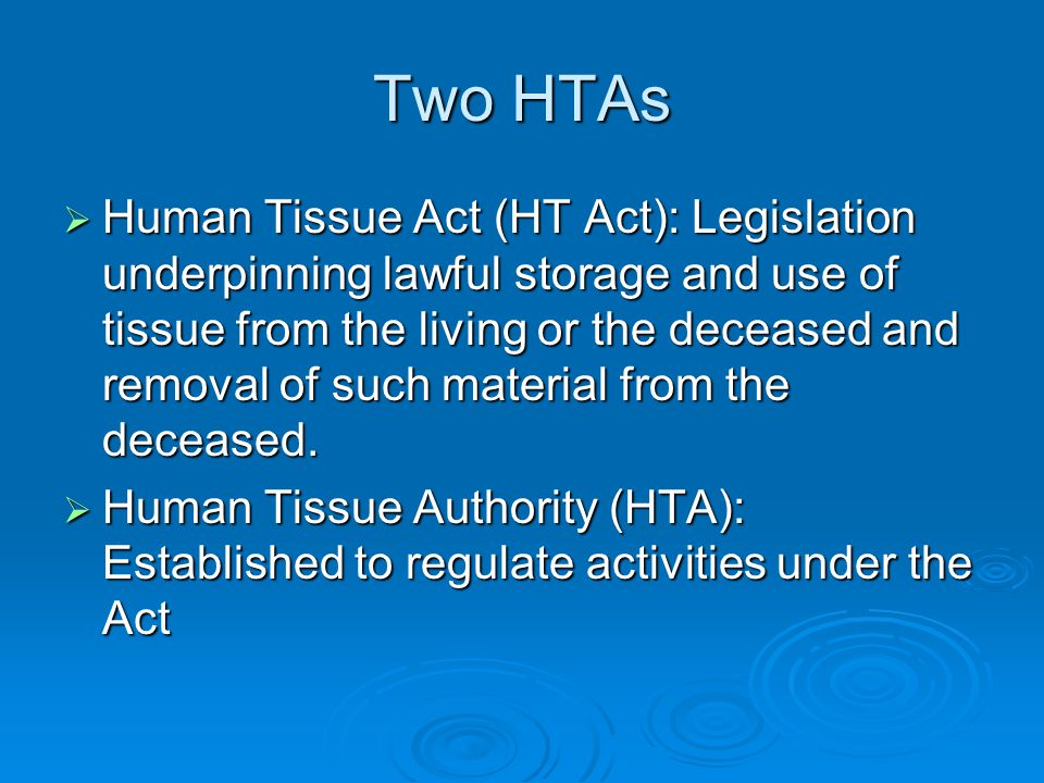 Two HTAs  Human Tissue Act (HT Act): Legislation underpinning lawful storage and use of tissue from the living or the deceased and removal of such ma