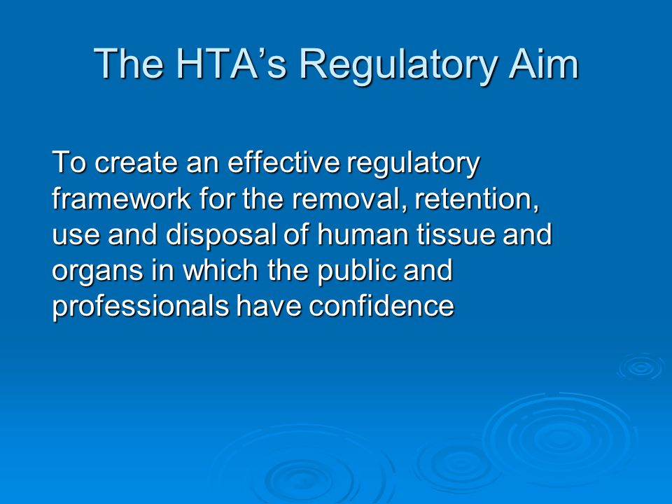 The HTA's Regulatory Aim To create an effective regulatory framework for the removal, retention, use and disposal of human tissue and organs in which the public and professionals have confidence