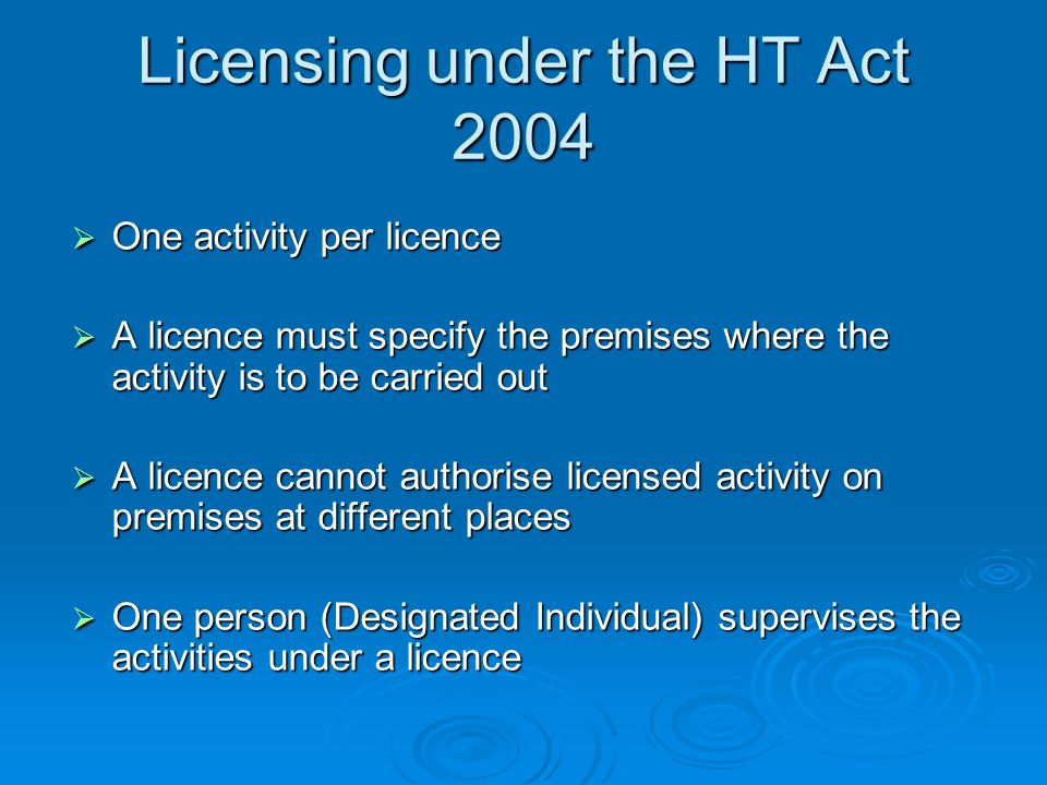 Licensing under the HT Act 2004  One activity per licence  A licence must specify the premises where the activity is to be carried out  A licence cannot authorise licensed activity on premises at different places  One person (Designated Individual) supervises the activities under a licence