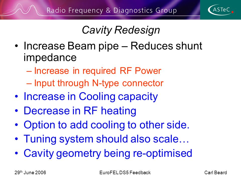 29 th June 2006EuroFEL DS5 Feedback Carl Beard Cavity Redesign Increase Beam pipe – Reduces shunt impedance –Increase in required RF Power –Input through N-type connector Increase in Cooling capacity Decrease in RF heating Option to add cooling to other side.