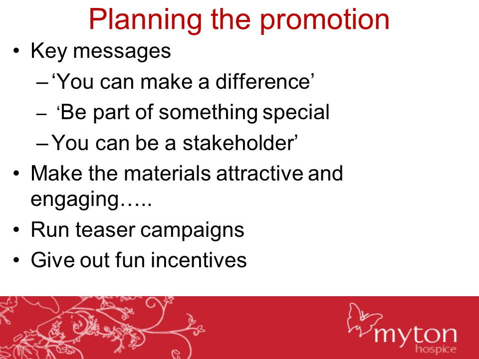 Planning the promotion Key messages –'You can make a difference' – ' Be part of something special –You can be a stakeholder' Make the materials attrac