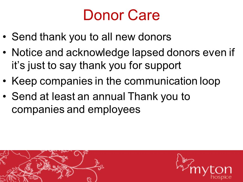 Donor Care Send thank you to all new donors Notice and acknowledge lapsed donors even if it's just to say thank you for support Keep companies in the