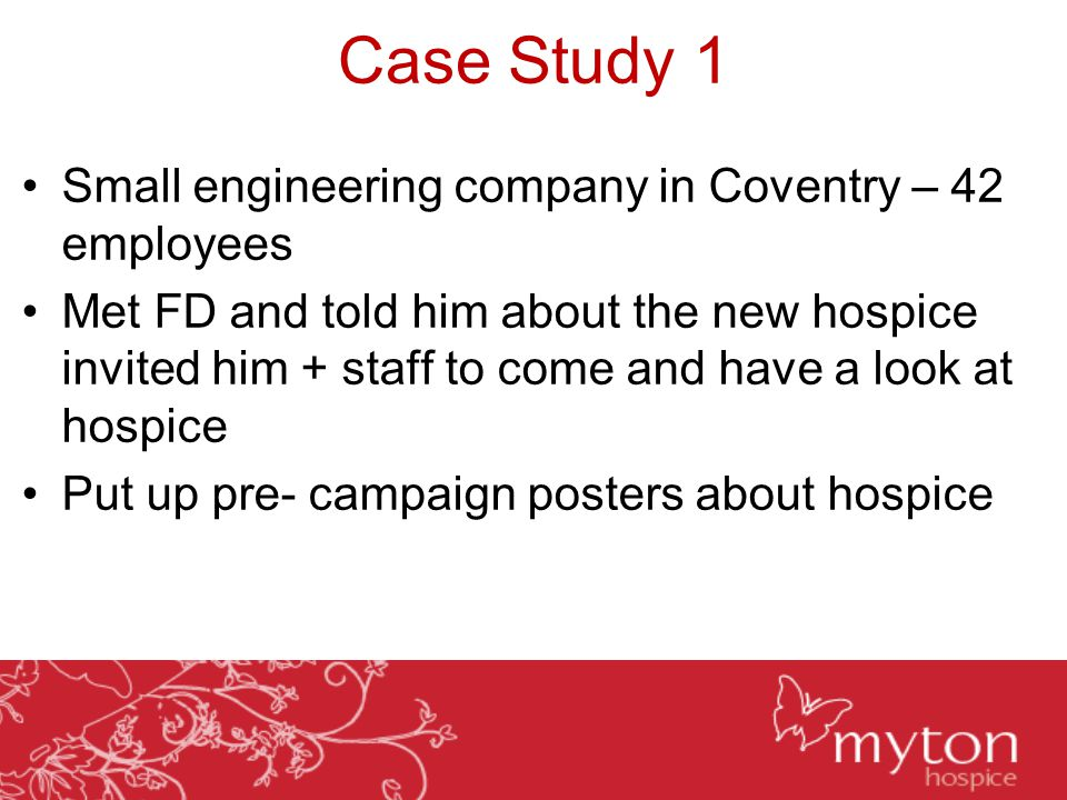 Case Study 1 Small engineering company in Coventry – 42 employees Met FD and told him about the new hospice invited him + staff to come and have a look at hospice Put up pre- campaign posters about hospice