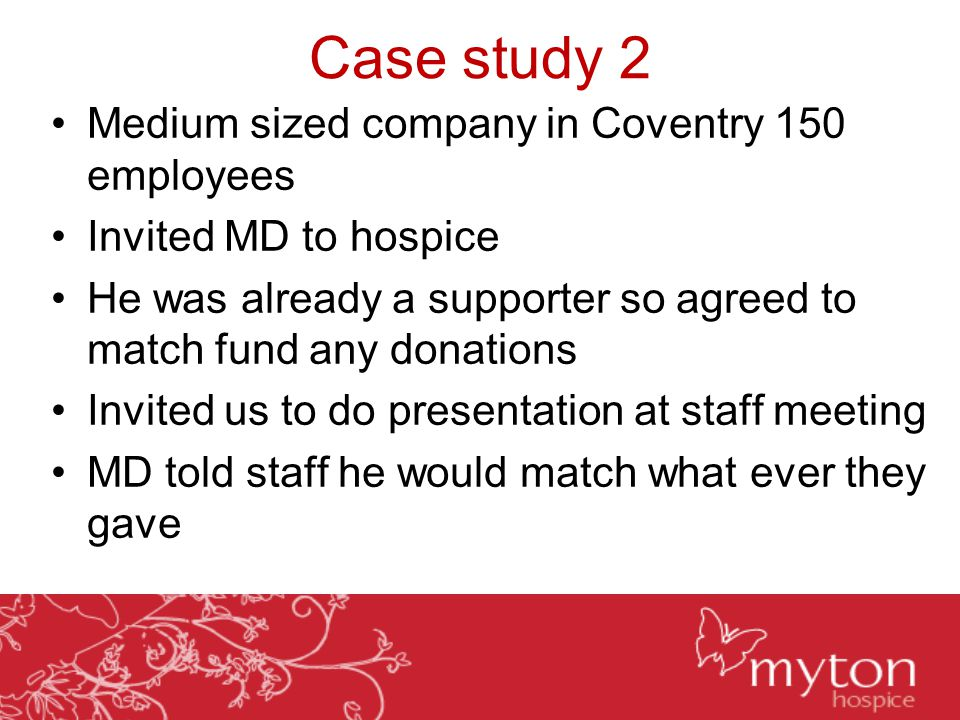 Case study 2 Medium sized company in Coventry 150 employees Invited MD to hospice He was already a supporter so agreed to match fund any donations Invited us to do presentation at staff meeting MD told staff he would match what ever they gave