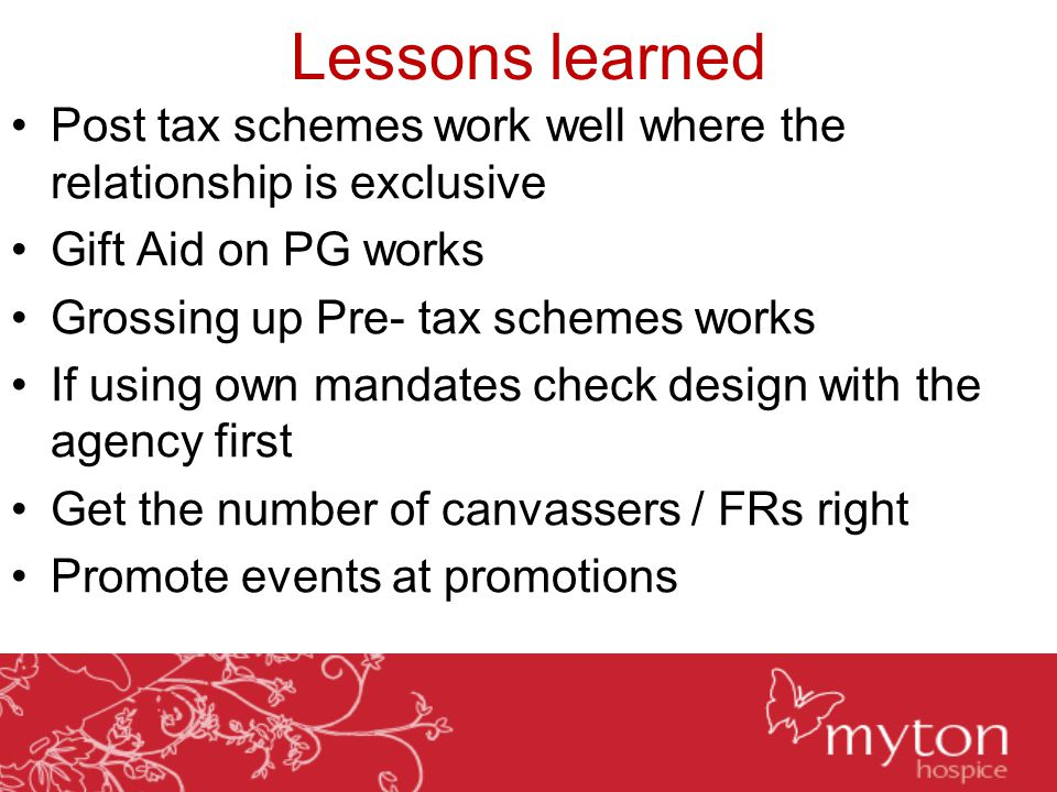 Lessons learned Post tax schemes work well where the relationship is exclusive Gift Aid on PG works Grossing up Pre- tax schemes works If using own mandates check design with the agency first Get the number of canvassers / FRs right Promote events at promotions