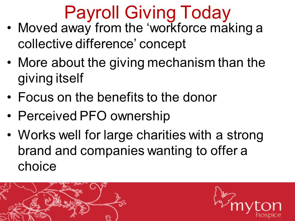 Payroll Giving Today Moved away from the 'workforce making a collective difference' concept More about the giving mechanism than the giving itself Focus on the benefits to the donor Perceived PFO ownership Works well for large charities with a strong brand and companies wanting to offer a choice