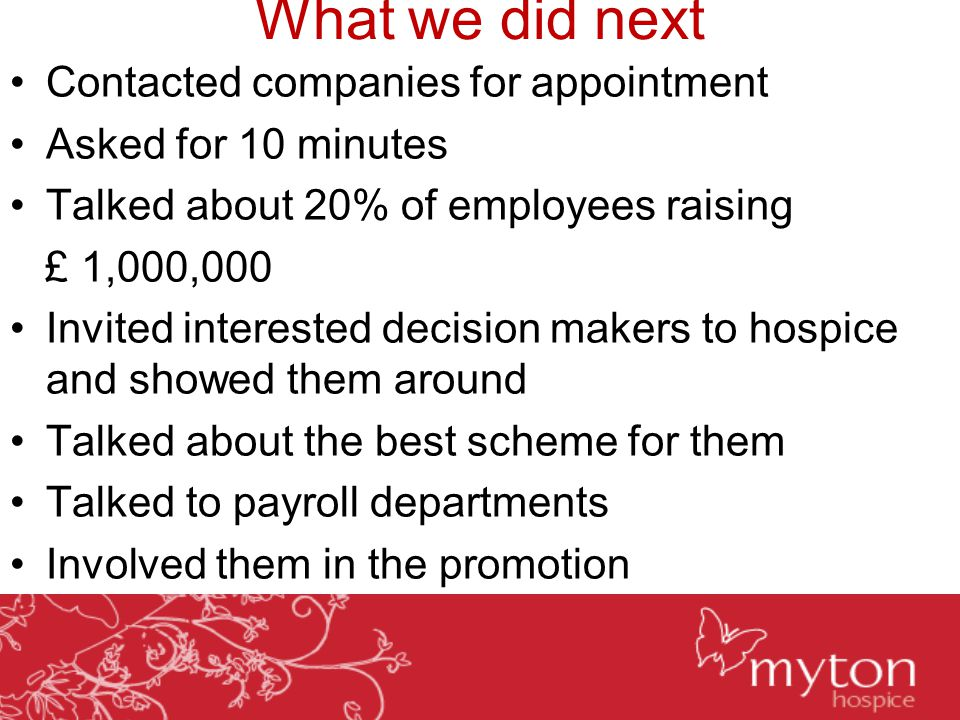 What we did next Contacted companies for appointment Asked for 10 minutes Talked about 20% of employees raising £ 1,000,000 Invited interested decision makers to hospice and showed them around Talked about the best scheme for them Talked to payroll departments Involved them in the promotion