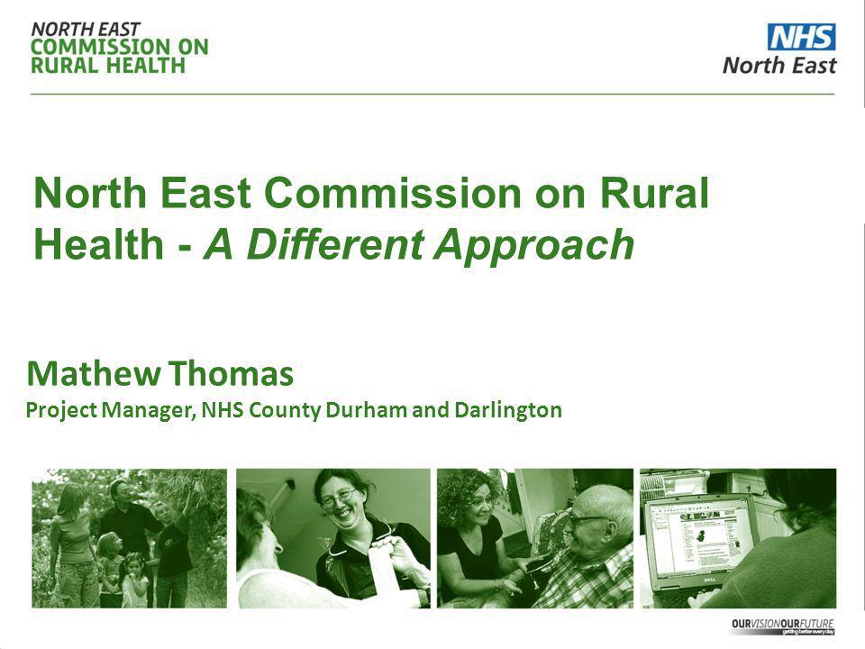 North East Commission on Rural Health - A Different Approach Mathew Thomas Project Manager, NHS County Durham and Darlington