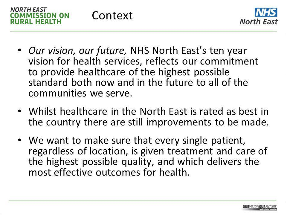 Context Our vision, our future, NHS North East's ten year vision for health services, reflects our commitment to provide healthcare of the highest possible standard both now and in the future to all of the communities we serve.