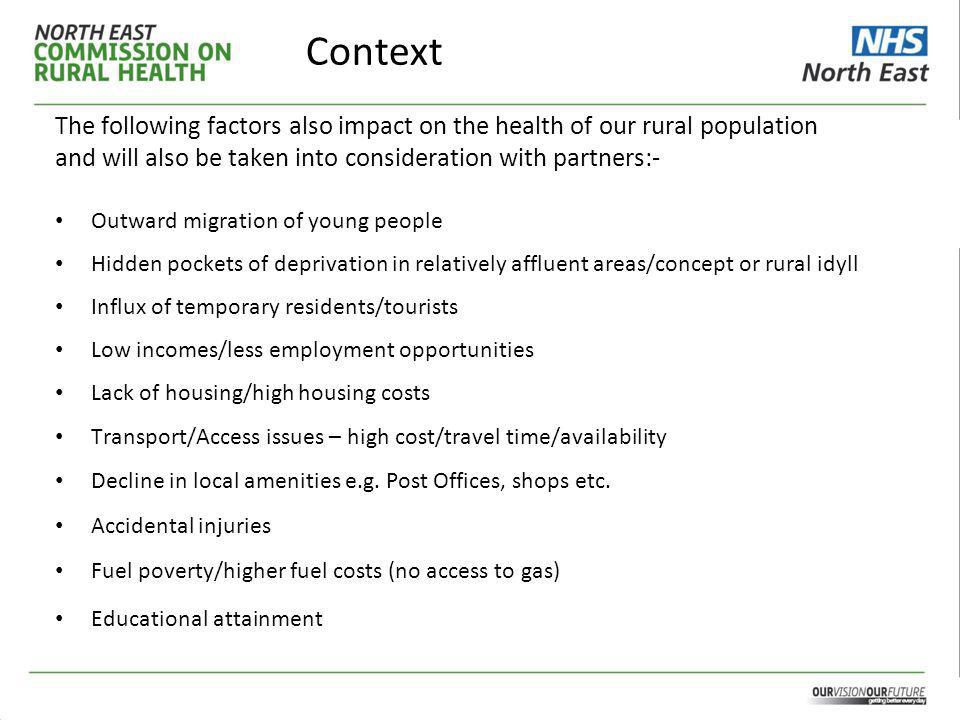 Context The following factors also impact on the health of our rural population and will also be taken into consideration with partners:- Outward migration of young people Hidden pockets of deprivation in relatively affluent areas/concept or rural idyll Influx of temporary residents/tourists Low incomes/less employment opportunities Lack of housing/high housing costs Transport/Access issues – high cost/travel time/availability Decline in local amenities e.g.