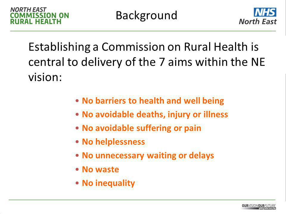 Background Establishing a Commission on Rural Health is central to delivery of the 7 aims within the NE vision: No barriers to health and well being No avoidable deaths, injury or illness No avoidable suffering or pain No helplessness No unnecessary waiting or delays No waste No inequality