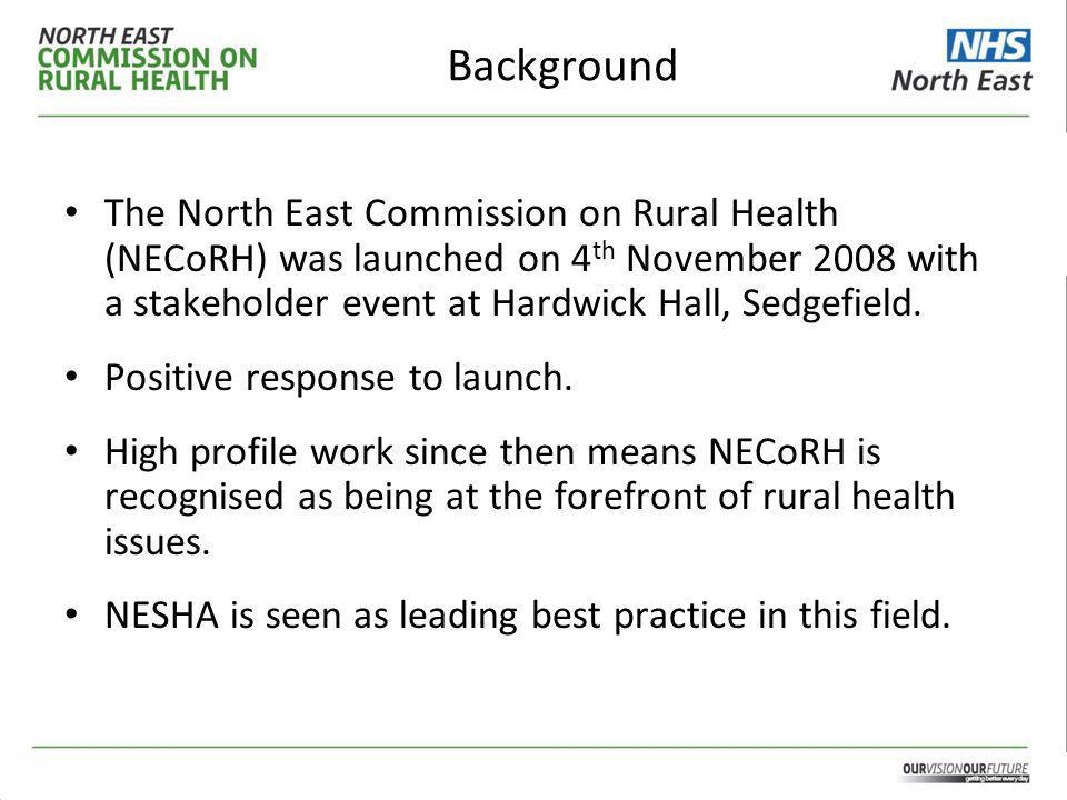 Background The North East Commission on Rural Health (NECoRH) was launched on 4 th November 2008 with a stakeholder event at Hardwick Hall, Sedgefield.