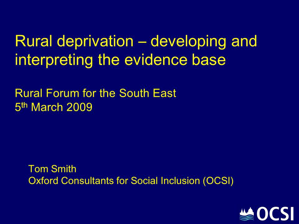 Rural deprivation – developing and interpreting the evidence base Rural Forum for the South East 5 th March 2009 Tom Smith Oxford Consultants for Soci