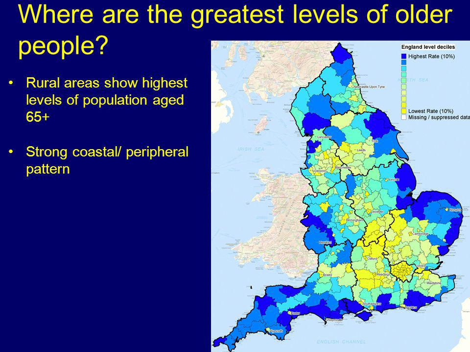Where are the greatest levels of older people? Rural areas show highest levels of population aged 65+ Strong coastal/ peripheral pattern