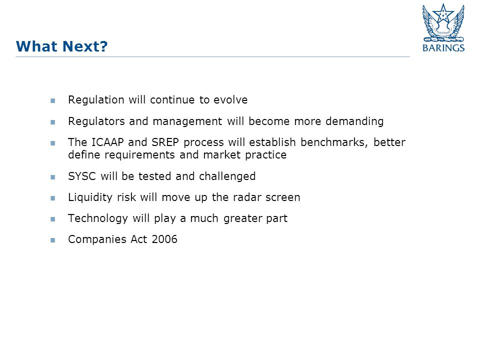 Regulation will continue to evolve Regulators and management will become more demanding The ICAAP and SREP process will establish benchmarks, better define requirements and market practice SYSC will be tested and challenged Liquidity risk will move up the radar screen Technology will play a much greater part Companies Act 2006 What Next