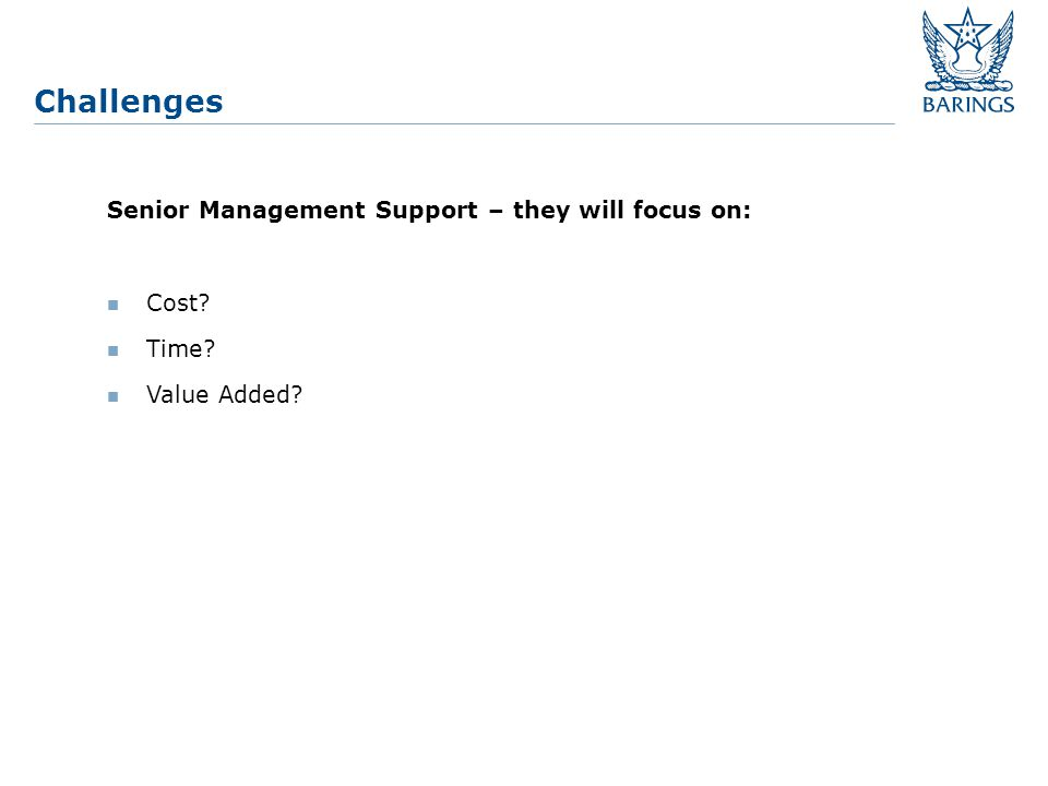 Challenges Senior Management Support – they will focus on: Cost Time Value Added