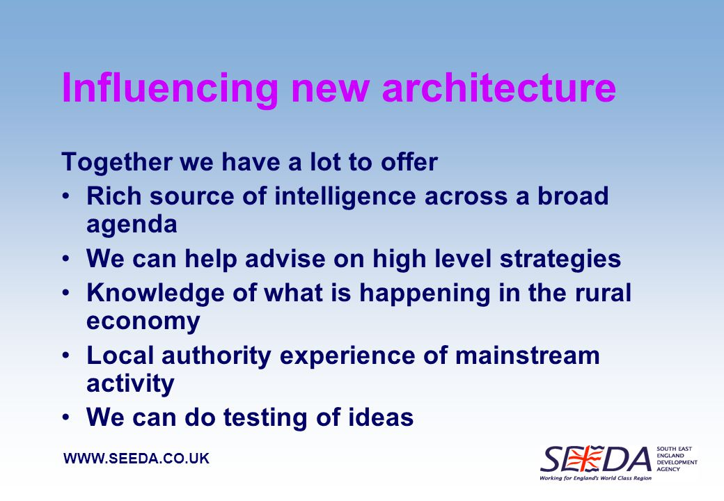 WWW.SEEDA.CO.UK Critical Rural Evidence Qualitative evidence –must answer the question – 'what is the value of rural areas' –eg: growth areas; feeding the world; local outlets & and local food chains; good access to countryside – healthy living –illustrated by series of really good case studies Quantitative evidence –what do we need that will tell the best story –where are the best future opportunities