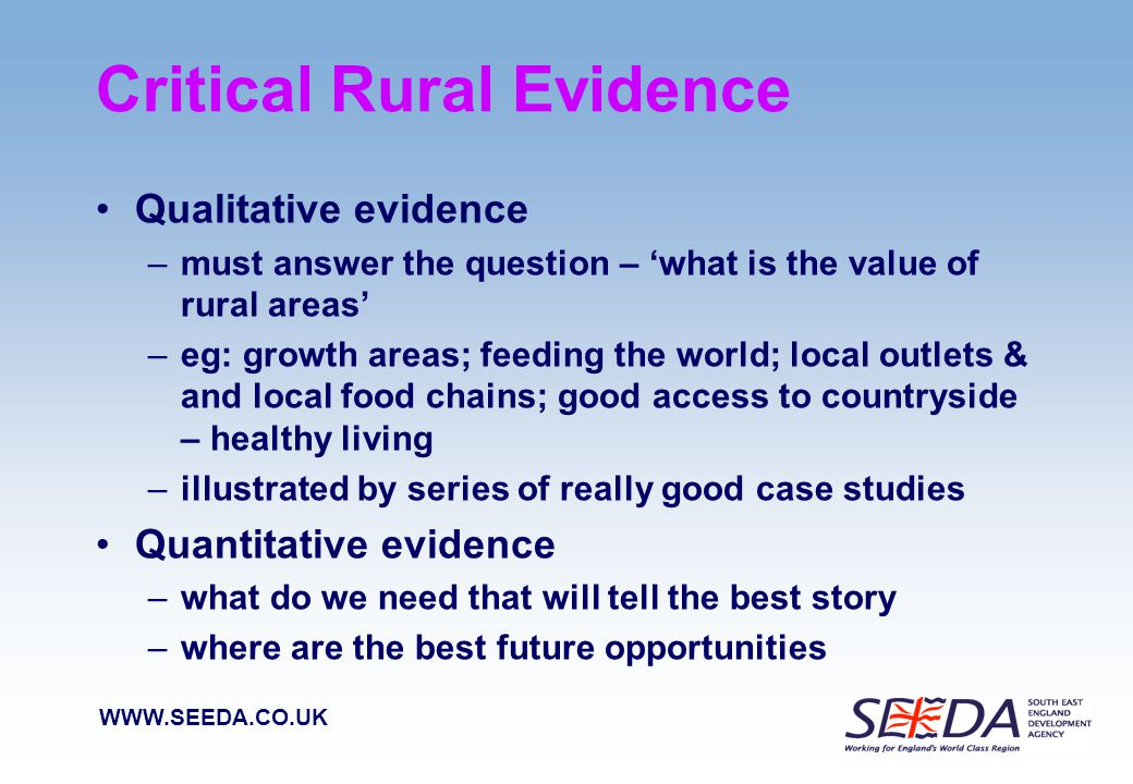 WWW.SEEDA.CO.UK Critical Rural Evidence Rural South East Evidence base – SEE-IN: published March 2008 –lot of information economic; social and environment – with key findings set out –County representatives on Rural Forum could review their local picture –GOSE review rural share of regions' Index of Multiple Deprivation Then define what are the key statistics –that best represent the direction rural areas are taking –that can be monitored