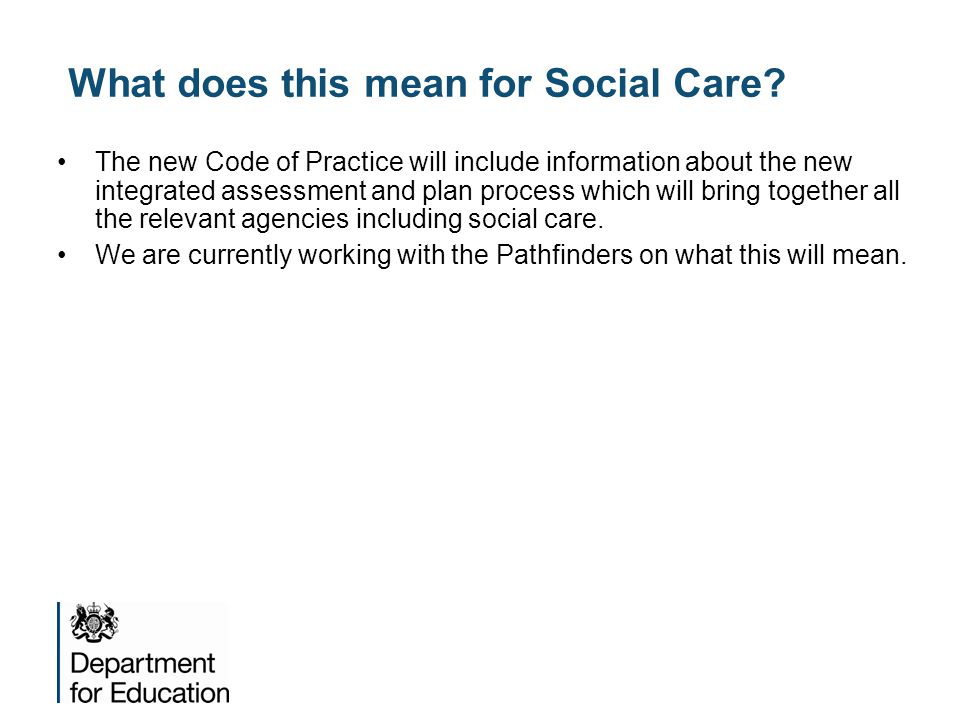 What does this mean for Social Care? The new Code of Practice will include information about the new integrated assessment and plan process which will
