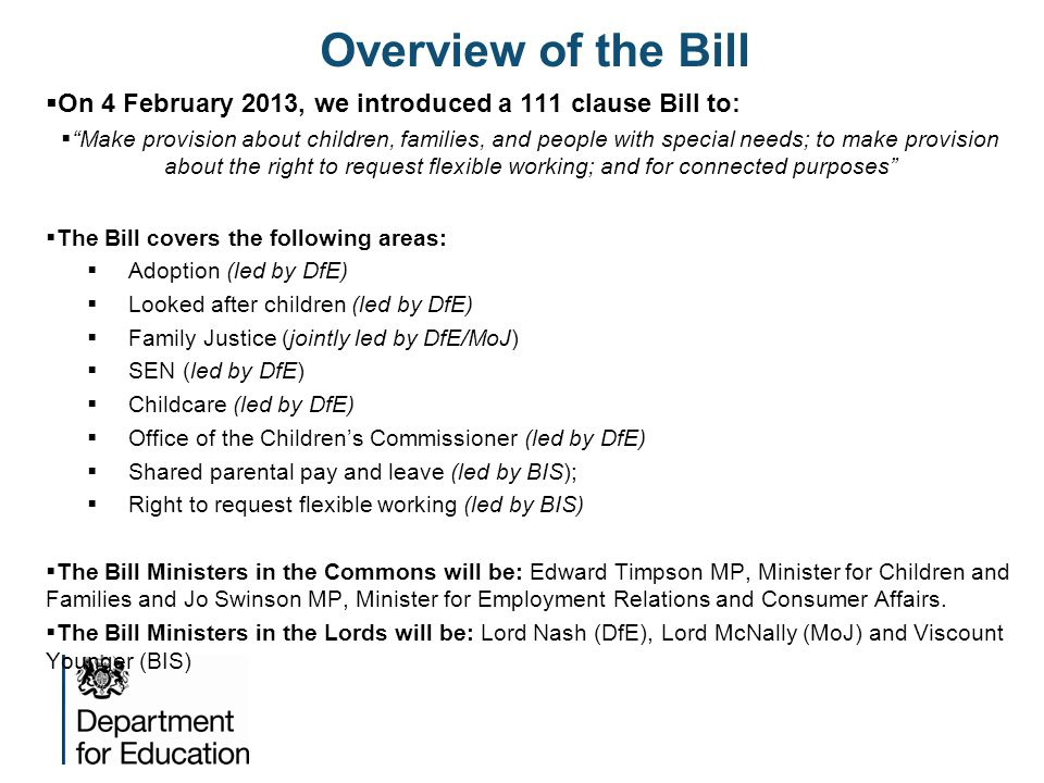 "Overview of the Bill  On 4 February 2013, we introduced a 111 clause Bill to:  ""Make provision about children, families, and people with special nee"