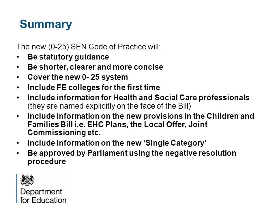 Summary The new (0-25) SEN Code of Practice will: Be statutory guidance Be shorter, clearer and more concise Cover the new 0- 25 system Include FE col