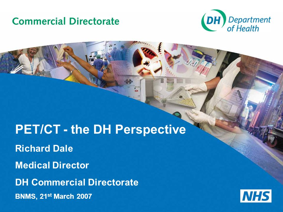 PET/CT - the DH Perspective Richard Dale Medical Director DH Commercial Directorate BNMS, 21 st March 2007