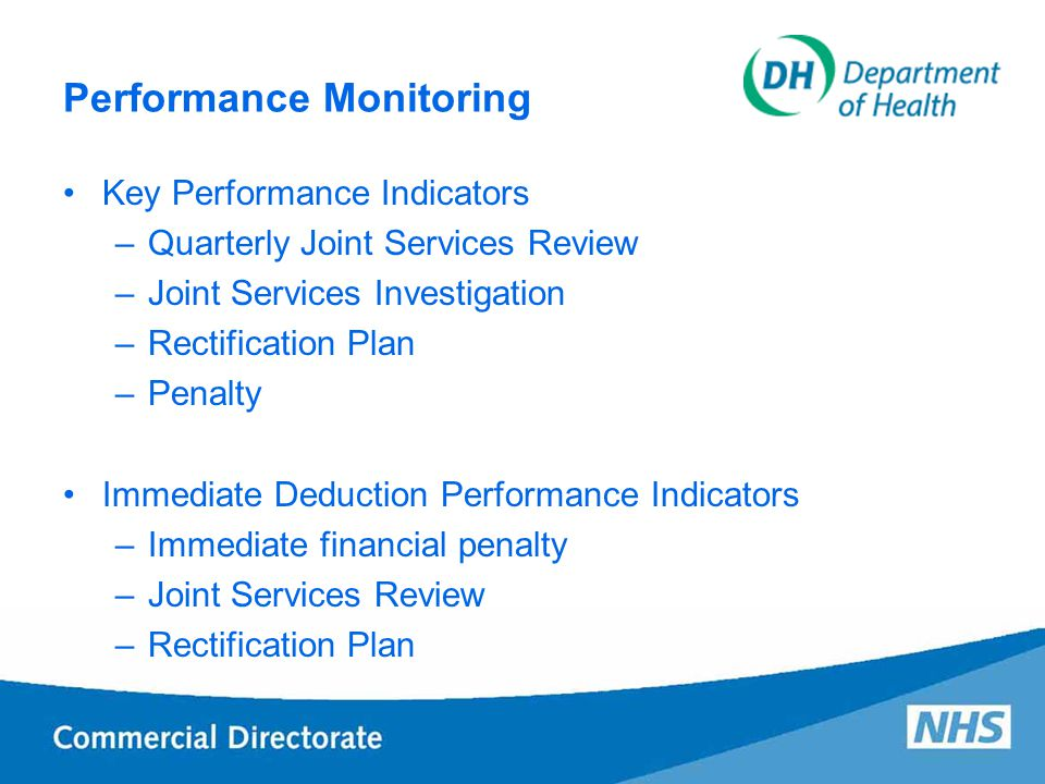 Performance Monitoring Key Performance Indicators –Quarterly Joint Services Review –Joint Services Investigation –Rectification Plan –Penalty Immediate Deduction Performance Indicators –Immediate financial penalty –Joint Services Review –Rectification Plan