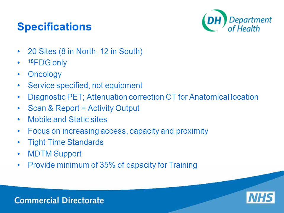 Specifications 20 Sites (8 in North, 12 in South) 18 FDG only Oncology Service specified, not equipment Diagnostic PET; Attenuation correction CT for Anatomical location Scan & Report = Activity Output Mobile and Static sites Focus on increasing access, capacity and proximity Tight Time Standards MDTM Support Provide minimum of 35% of capacity for Training