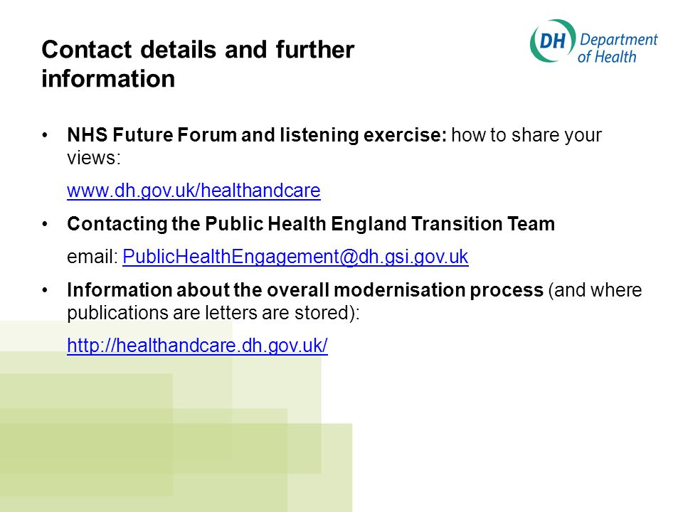 Contact details and further information NHS Future Forum and listening exercise: how to share your views: www.dh.gov.uk/healthandcare Contacting the Public Health England Transition Team email: PublicHealthEngagement@dh.gsi.gov.ukPublicHealthEngagement@dh.gsi.gov.uk Information about the overall modernisation process (and where publications are letters are stored): http://healthandcare.dh.gov.uk/