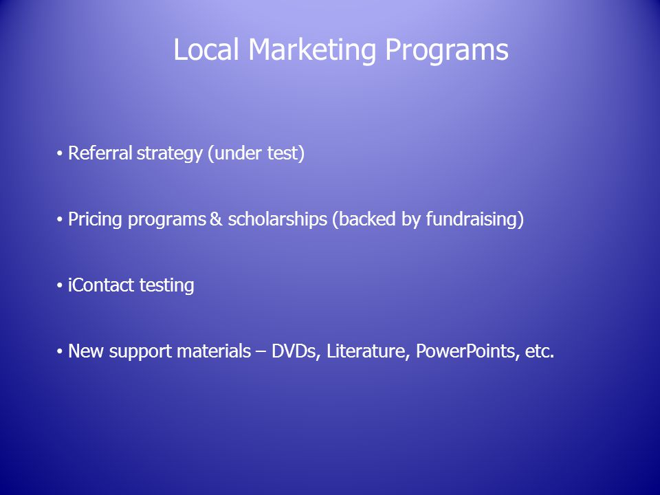 Local Marketing Programs Referral strategy (under test) Pricing programs & scholarships (backed by fundraising) iContact testing New support materials – DVDs, Literature, PowerPoints, etc.
