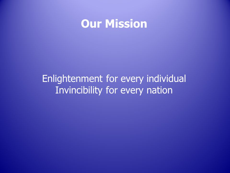 Our Mission Enlightenment for every individual Invincibility for every nation