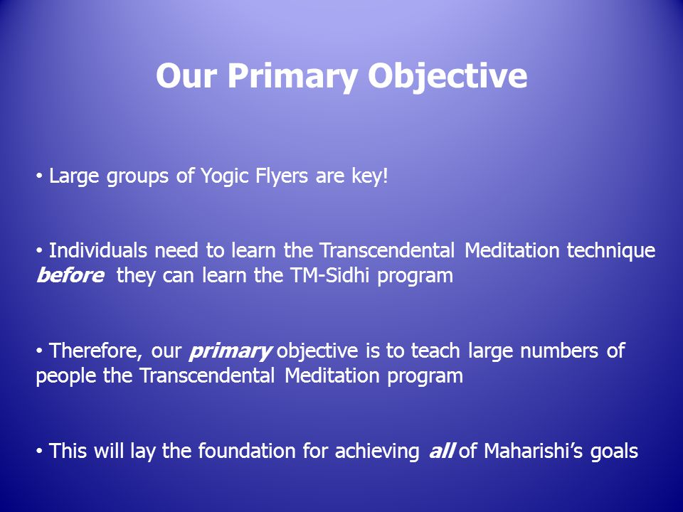 Large groups of Yogic Flyers are key! Individuals need to learn the Transcendental Meditation technique before they can learn the TM-Sidhi program The