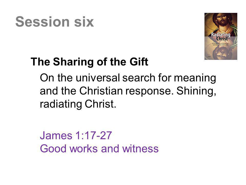 The Sharing of the Gift On the universal search for meaning and the Christian response. Shining, radiating Christ. James 1:17-27 Good works and witnes
