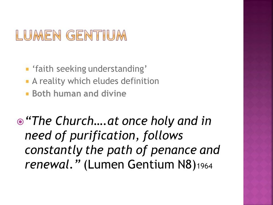  'faith seeking understanding'  A reality which eludes definition  Both human and divine  The Church….at once holy and in need of purification, follows constantly the path of penance and renewal. (Lumen Gentium N8) 1964