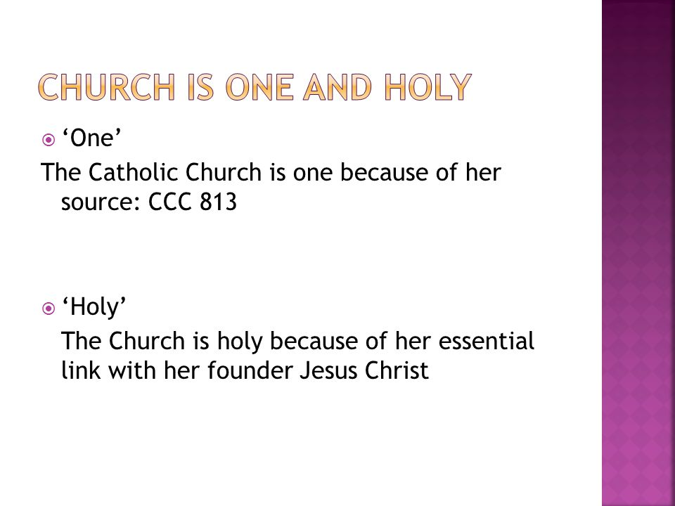  'One' The Catholic Church is one because of her source: CCC 813  'Holy' The Church is holy because of her essential link with her founder Jesus Christ