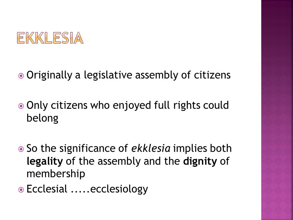  Originally a legislative assembly of citizens  Only citizens who enjoyed full rights could belong  So the significance of ekklesia implies both legality of the assembly and the dignity of membership  Ecclesial.....ecclesiology