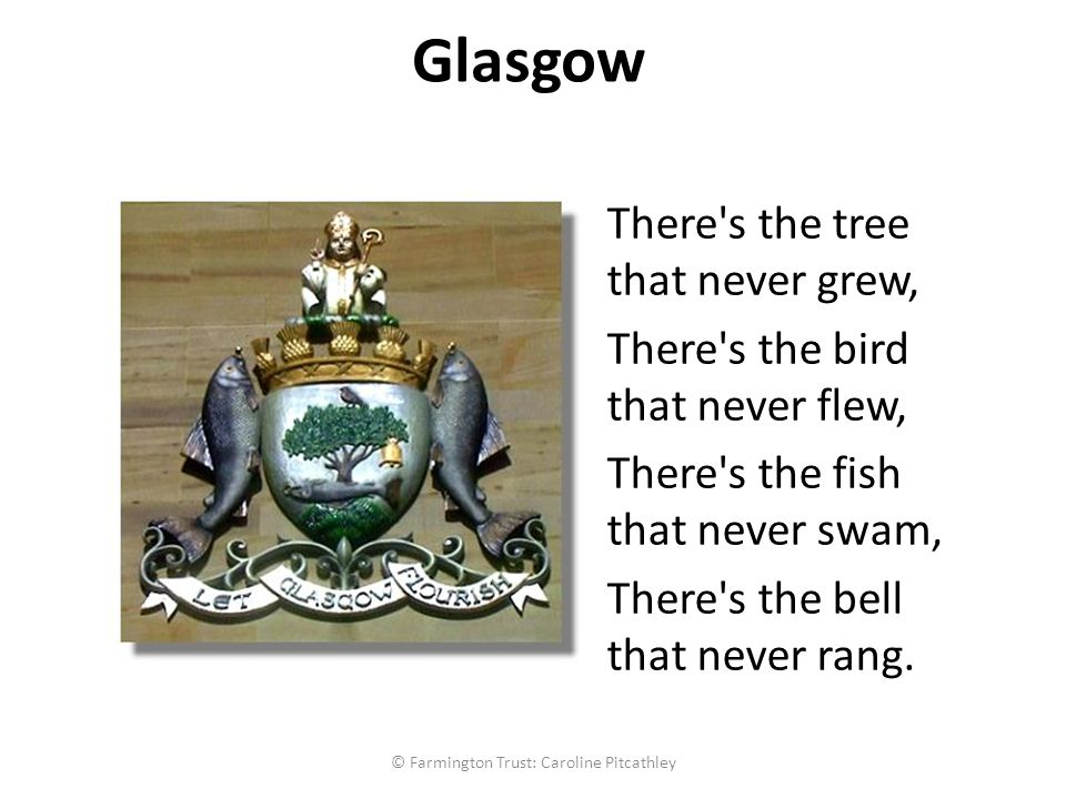 Glasgow There s the tree that never grew, There s the bird that never flew, There s the fish that never swam, There s the bell that never rang.
