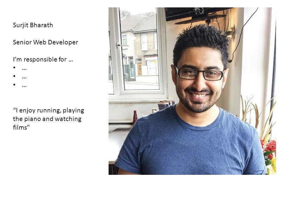Surjit Bharath Senior Web Developer I'm responsible for … … I enjoy running, playing the piano and watching films