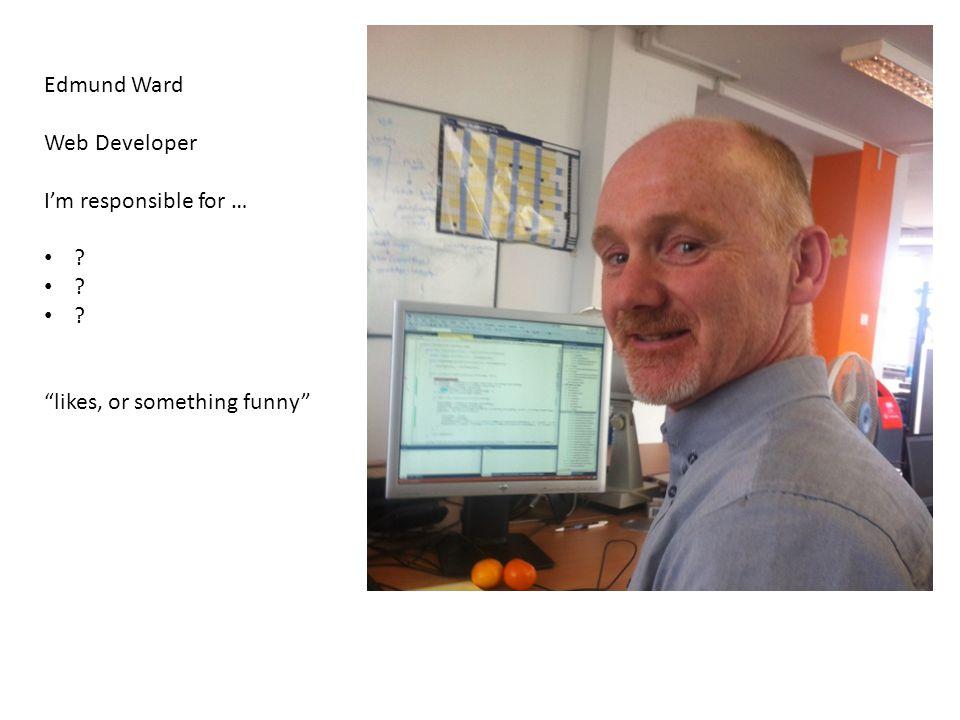 Edmund Ward Web Developer I'm responsible for … likes, or something funny