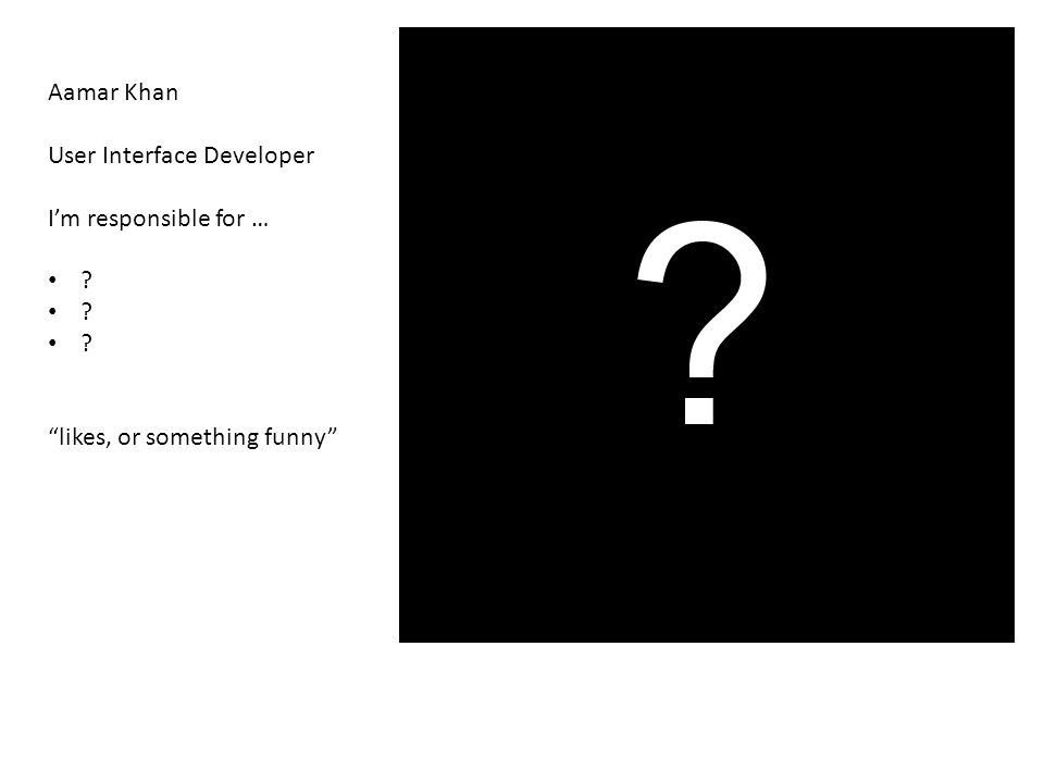 Aamar Khan User Interface Developer I'm responsible for … likes, or something funny