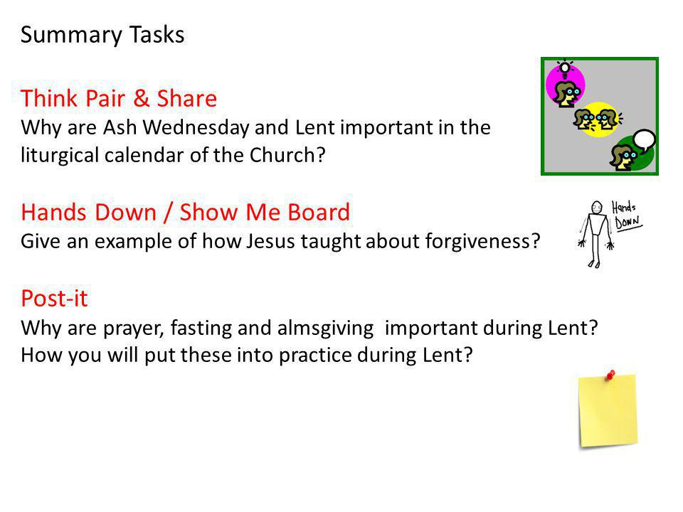 Summary Tasks Think Pair & Share Why are Ash Wednesday and Lent important in the liturgical calendar of the Church? Hands Down / Show Me Board Give an