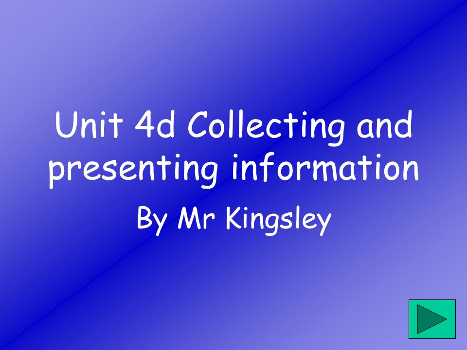 Unit 4d Collecting and presenting information By Mr Kingsley